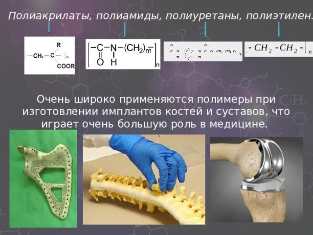 Полиакрилаты,  полиамиды, полиуретаны, полиэтилен. Очень широко применяются полимеры при изготовлении имплантов костей и суставов, что играет очень большую роль в медицине.