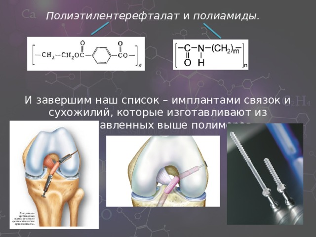 Полиэтилентерефталат и полиамиды. И завершим наш список – имплантами связок и сухожилий, которые изготавливают из представленных выше полимеров.