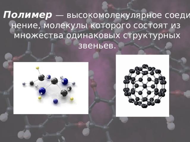 Полимер  — высокомолекулярноесоединение,молекулы которого состоятиз множества одинаковых структурных звеньев.