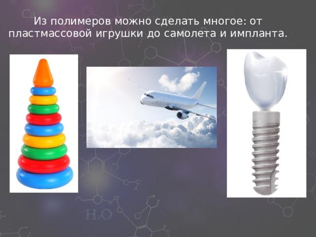 Из полимеров можно сделать многое: от пластмассовой игрушки до самолета и импланта.