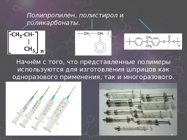 Полипропилен , полистирол и поликарбонаты . Начнём с того, что представленные полимеры используются для изготовления шприцов как одноразового применения, так и многоразового.