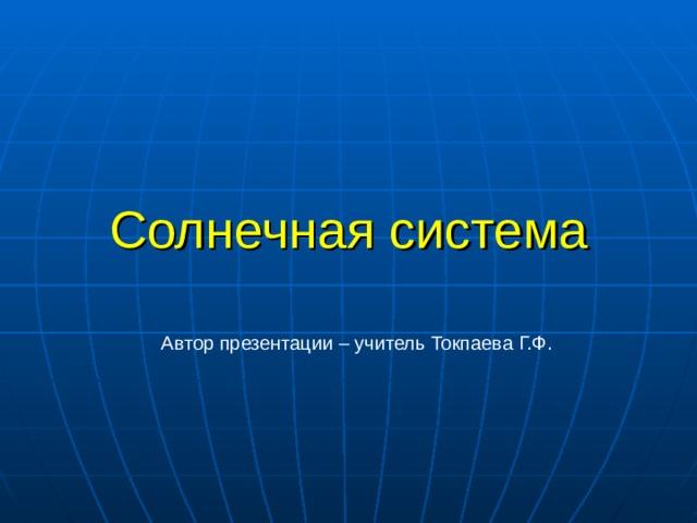 Солнечная система Автор презентации – учитель Токпаева Г.Ф.