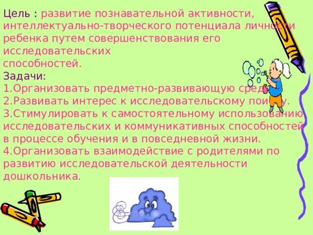 Цель : развитие познавательной активности, интеллектуально-творческого потенциала личности ребенка путем совершенствования его исследовательских способностей. Задачи: 1.Организовать предметно-развивающую среду. 2.Развивать интерес к исследовательскому поиску. 3.Стимулировать к самостоятельному использованию исследовательских и коммуникативных способностей в процессе обучения и в повседневной жизни. 4.Организовать взаимодействие с родителями по развитию исследовательской деятельности дошкольника.