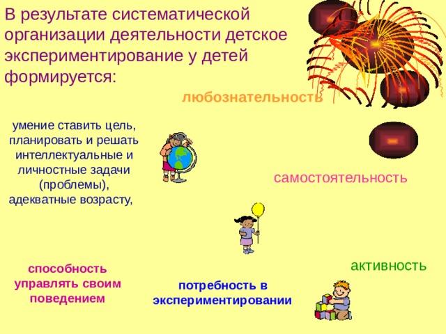 В результате систематической организации деятельности детское экспериментирование у детей формируется: любознательность  умение ставить цель, планировать и решать интеллектуальные и личностные задачи (проблемы), адекватные возрасту,  самостоятельность активность  способность управлять своим поведением потребность в экспериментировании