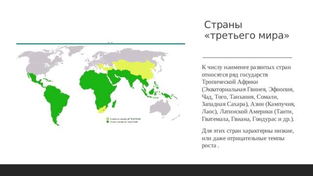 Страны «третьего мира»   К числу наименее развитых стран относятся ряд государств Тропической Африки (Экваториальная Гвинея, Эфиопия, Чад, Того, Танзания, Сомали, Западная Сахара), Азии (Кампучия, Лаос), Латинской Америки (Таити, Гватемала, Гвиана, Гондурас и др.). Для этих стран характерны низкие, или даже отрицательные темпы роста .