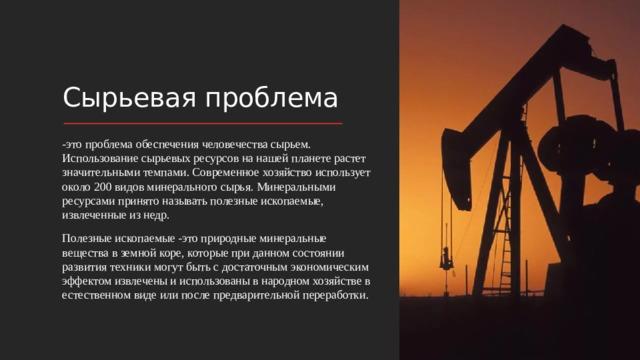 Сырьевая проблема -это проблема обеспечения человечества сырьем. Использование сырьевых ресурсов на нашей планете растет значительными темпами. Современное хозяйство использует около 200 видов минерального сырья. Минеральными ресурсами принято называть полезные ископаемые, извлеченные из недр. Полезные ископаемые -это природные минеральные вещества в земной коре, которые при данном состоянии развития техники могут быть с достаточным экономическим эффектом извлечены и использованы в народном хозяйстве в естественном виде или после предварительной переработки.