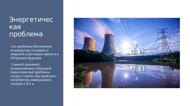 Энергетическая проблема -это проблема обеспечения человечества топливом и энергией в настоящее время и в обозримом будущем.  Главной причиной возникновения глобальной энергетической проблемы следует считать быстрый рост потребления минерального топлива в XX в.