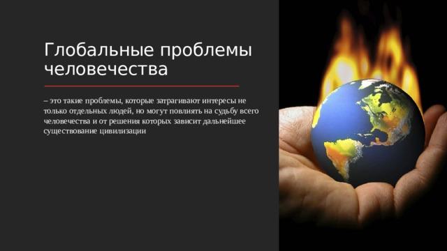 Глобальные проблемы человечества – это такие проблемы, которые затрагивают интересы не только отдельных людей, но могут повлиять на судьбу всего человечества и от решения которых зависит дальнейшее существование цивилизации