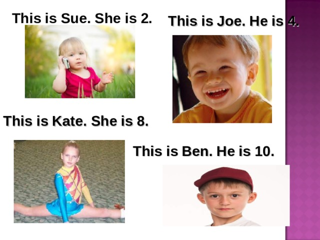 This is Sue. She is 2. This is Joe. He is 4. This is Kate.  She is 8. This is Ben. He is 10.