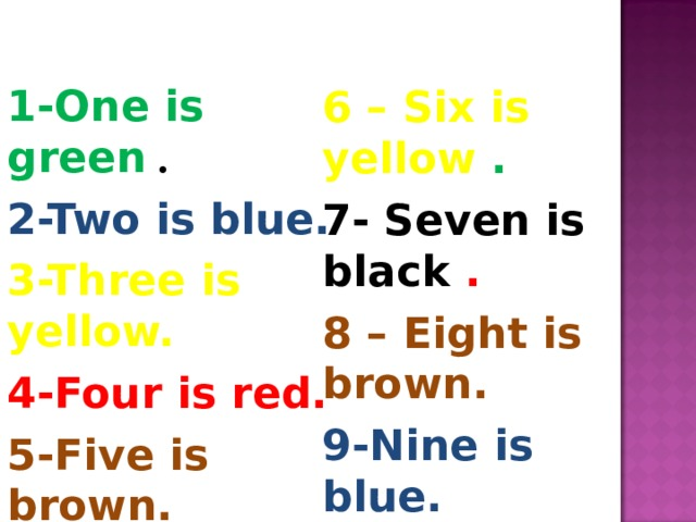 1 -One is green . 2 -Two is blue. 3 -Three is yellow. 4 -Four is red. 5 -Five is brown. 6 – Six is yellow . 7- Seven is black . 8 – Eight is brown. 9-Nine is blue. 10 –Ten is green.