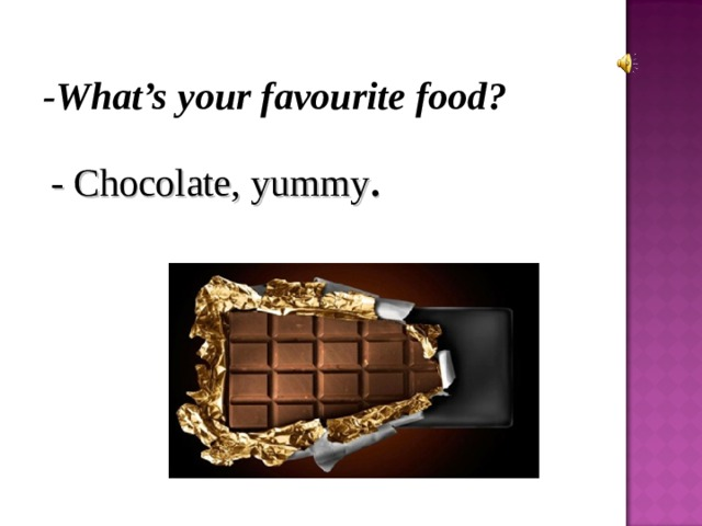 - What's your favourite food? - Chocolate, yummy .