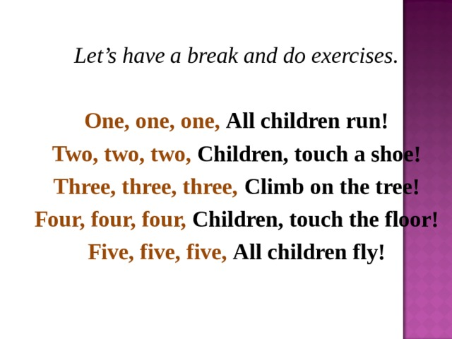 Let's have a break and do exercises. One, one, one, All children run! Two, two, two, Children, touch a shoe! Three, three, three, Climb on the tree! Four, four, four, Children, touch the floor! Five, five, five, All children fly!