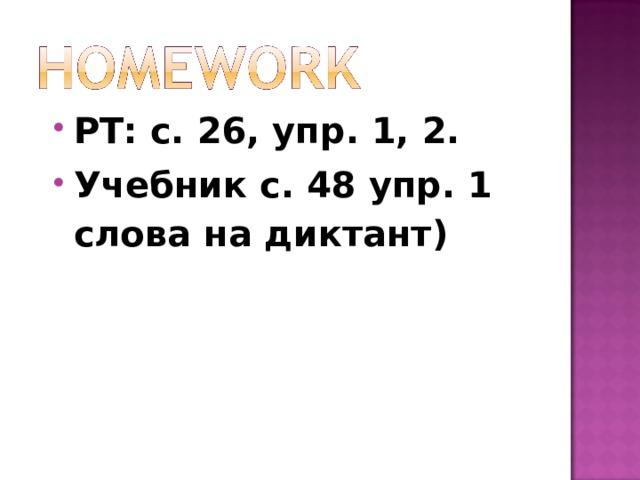 РТ: с. 26, упр. 1, 2. Учебник с. 48 упр. 1 слова на диктант)
