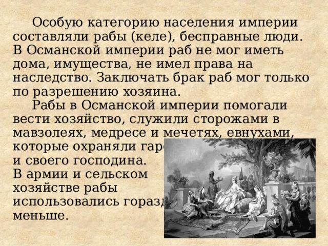 Особую категорию населения империи составляли рабы (келе), бесправные люди.  В Османской империи раб не мог иметь дома, имущества, не имел права на наследство. Заключать брак раб мог только по разрешению хозяина. Рабы в Османской империи помогали вести хозяйство, служили сторожами в мавзолеях, медресе и мечетях, евнухами,  которые охраняли гарем  и своего господина.  В армии и сельском  хозяйстве рабы  использовались гораздо  меньше.