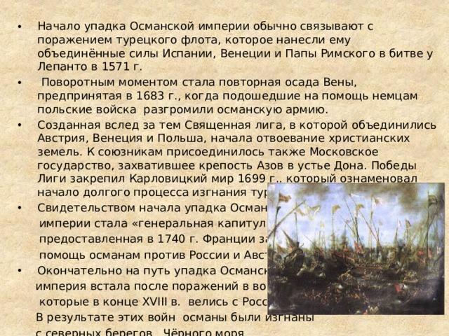 Начало упадка Османской империи обычно связывают с поражением турецкого флота, которое нанесли ему объединённые силы Испании, Венеции и Папы Римского в битве у Лепанто в 1571 г.  Поворотным моментом стала повторная осада Вены, предпринятая в 1683 г., когда подошедшие на помощь немцам польские войска разгромили османскую армию. Созданная вслед за тем Священная лига, в которой объединились Австрия, Венеция и Польша, начала отвоевание христианских земель. К союзникам присоединилось также Московское государство, захватившее крепость Азов в устье Дона. Победы Лиги закрепил Карловицкий мир 1699 г., который ознаменовал начало долгого процесса изгнания турок из Европы. Свидетельством начала упадка Османской  империи стала «генеральная капитуляция»,  предоставленная в 1740 г. Франции за её  помощь османам против России и Австрии. Окончательно на путь упадка Османская  империя встала после поражений в войнах,  которые в конце XVIII в. велись с Россией.  В результате этих войн османы были изгнаны  с северных берегов Чёрного моря