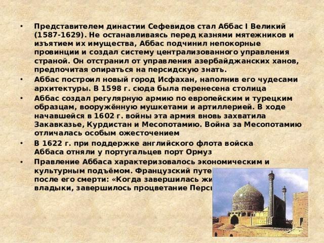 Представителем династии Сефевидов стал Аббас I Великий (1587-1629). Не останавливаясь перед казнями мятежников и изъятием их имущества, Аббас подчинил непокорные провинции и создал систему централизованного управления страной. Он отстранил от управления азербайджанских ханов, предпочитая опираться на персидскую знать. Аббас построил новый город Исфахан, наполнив его чудесами архитектуры. В 1598 г. сюда была перенесена столица Аббас создал регулярную армию по европейским и турецким образцам, вооружённую мушкетами и артиллерией. В ходе начавшейся в 1602 г. войны эта армия вновь захватила Закавказье, Курдистан и Месопотамию. Война за Месопотамию отличалась особым ожесточением В 1622 г. при поддержке английского флота войска Аббасаотняли у португальцев порт Ормуз Правление Аббаса характеризовалось экономическим и культурным подъёмом. Французский путешественник писал после его смерти: «Когда завершилась жизнь великого владыки, завершилось процветание Персии».