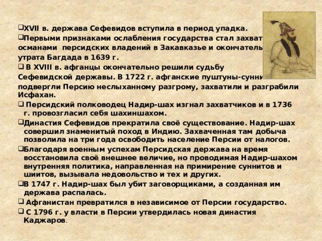 XVII в. держава Сефевидов вступила в период упадка. Первыми признаками ослабления государства стал захват османами персидских владений в Закавказье и окончательная утрата Багдада в 1639 г.  В XVIII в. афганцы окончательно решили судьбу Сефевидской державы. В 1722 г. афганские пуштуны-сунниты подвергли Персию неслыханному разгрому, захватили и разграбили Исфахан.  Персидский полководец Надир-шах изгнал захватчиков и в 1736 г. провозгласил себя шахиншахом. Династия Сефевидов прекратила своё существование. Надир-шах совершил знаменитый поход в Индию. Захваченная там добыча позволила на три года освободить население Персии от налогов. Благодаря военным успехам Персидская держава на время восстановила своё внешнее величие, но проводимая Надир-шахом внутренняя политика, направленная на примирение суннитов и шиитов, вызывала недовольство и тех и других. В 1747 г. Надир-шах был убит заговорщиками, а созданная им держава распалась.  Афганистан превратился в независимое от Персии государство.  С 1796 г. у власти в Персии утвердилась новая династия Каджаров .