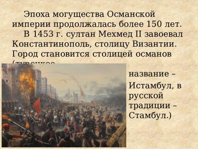 Эпоха могущества Османской империи продолжалась более 150 лет. В  1453 г.  султан Мехмед II завоевал Константинополь, столицу Византии. Город становится столицей османов (турецкое название – Истамбул, в русской традиции – Стамбул.)