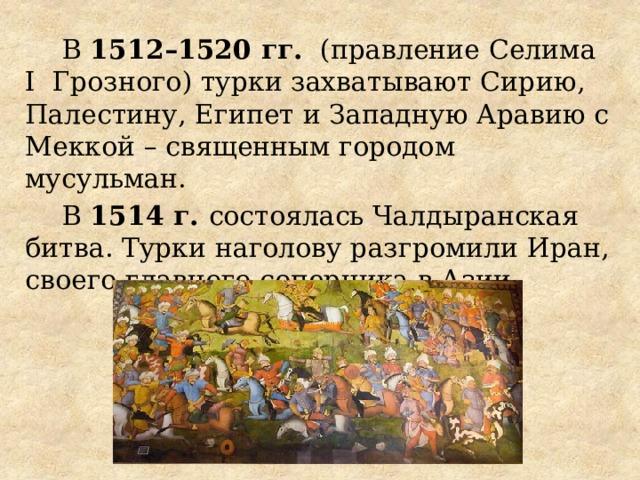 В 1512–1520 гг. (правление Селима I Грозного) турки захватывают Сирию, Палестину, Египет и Западную Аравию с Меккой – священным городом мусульман. В 1514 г. состоялась Чалдыранская битва. Турки наголову разгромили Иран, своего главного соперника в Азии.