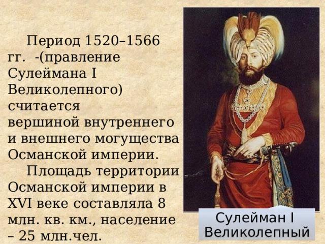 Период 1520–1566 гг. -(правление Сулеймана I Великолепного) считается  вершиной внутреннего и внешнего могущества Османской империи. Площадь территории Османской империи в XVI веке составляла 8 млн. кв. км., население – 25 млн.чел. Сулейман I Великолепный