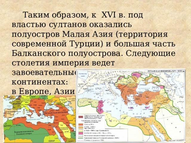 Таким образом, к XVI в. под властью султанов оказались полуостров Малая Азия (территория современной Турции) и большая часть Балканского полуострова. Следующие столетия империя ведет завоевательные войны на трех континентах:  в Европе, Азии  и Африке.