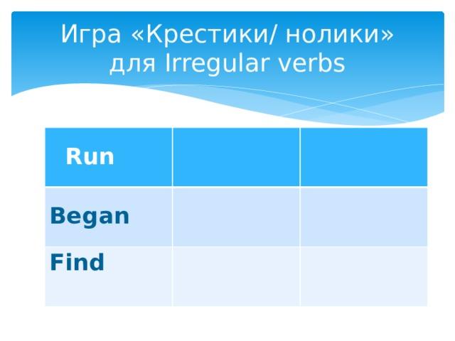 Игра «Крестики/ нолики»  для Irregular verbs   Run Began Find