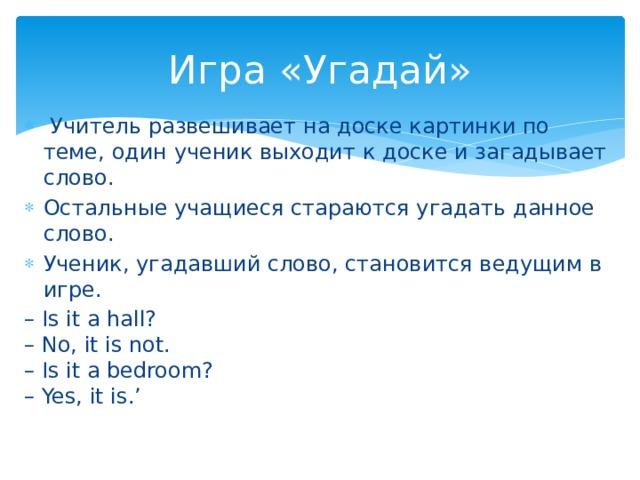 Игра «Угадай»  Учитель развешивает на доске картинки по теме, один ученик выходит к доске и загадывает слово. Остальные учащиеся стараются угадать данное слово. Ученик, угадавший слово, становится ведущим в игре. – Is it a hall?  – No, it is not.  – Is it a bedroom?  – Yes, it is.'
