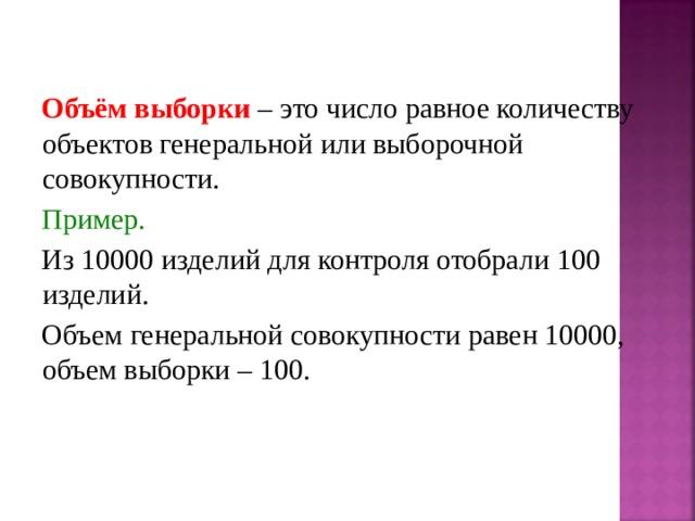 Объём выборки – это число равное количеству объектов генеральной или выборочной совокупности. Пример. Из 10000 изделий для контроля отобрали 100 изделий. Объем генеральной совокупности равен 10000, объем выборки – 100.