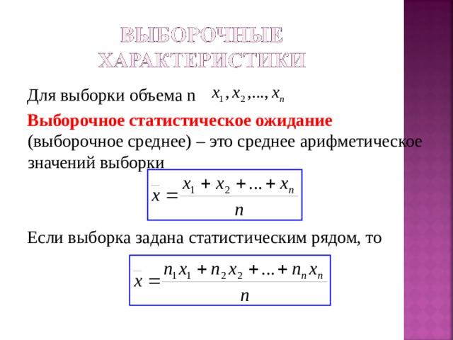 Для выборки объема n Выборочное статистическое ожидание (выборочное среднее) – это среднее арифметическое значений выборки Если выборка задана статистическим рядом, то