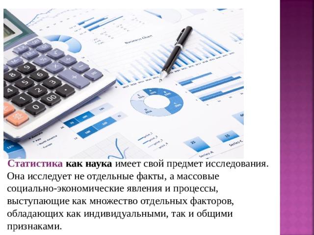 Статистика  как наука имеет свой предмет исследования. Она исследует не отдельные факты, а массовые социально-экономические явления и процессы, выступающие как множество отдельных факторов, обладающих как индивидуальными, так и общими признаками.