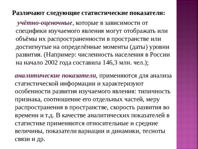 Различают следующие статистические показатели:  учётно-оценочные , которые в зависимости от специфики изучаемого явления могут отображать или объёмы их распространенности в пространстве или достигнутые на определённые моменты (даты) уровни развития. (Например: численность населения в России на начало 2002 года составила 146,3 млн. чел.);  аналитические показатели , применяются для анализа статистической информации и характеризуют особенности развития изучаемого явления: типичность признака, соотношение его отдельных частей, меру распространения в пространстве, скорость развития во времени и т.д. В качестве аналитических показателей в статистике применяются относительные и средние величины, показатели вариации и динамики, тесноты связи и др.