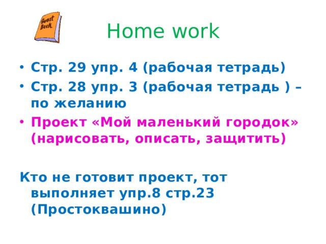 Home work Стр. 29 упр. 4 (рабочая тетрадь) Стр. 28 упр. 3 (рабочая тетрадь ) – по желанию Проект «Мой маленький городок» (нарисовать, описать, защитить)  Кто не готовит проект, тот выполняет упр.8 стр.23 (Простоквашино)