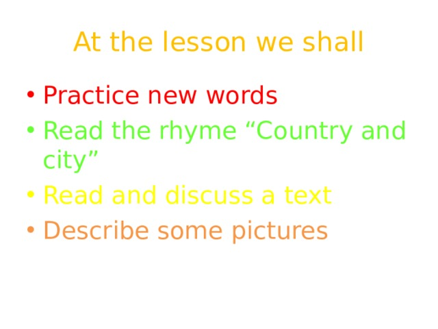 "At the lesson we shall Practice new words Read the rhyme ""Country and city"" Read and discuss a text Describe some pictures"