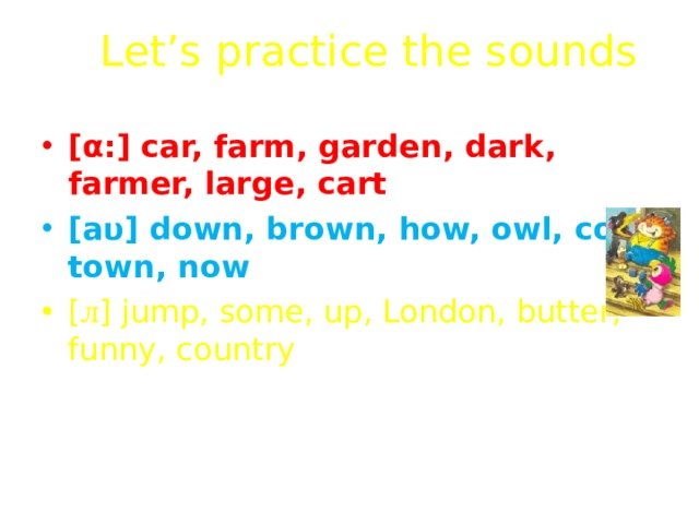 Let's practice the sounds [ α :] car, farm, garden, dark, farmer, large, cart [ а υ ] down, brown, how, owl, cow, town, now [ л ] jump, some, up, London, butter, funny, country [ ı ] big, live, hill, windy, bridge, windmill, city