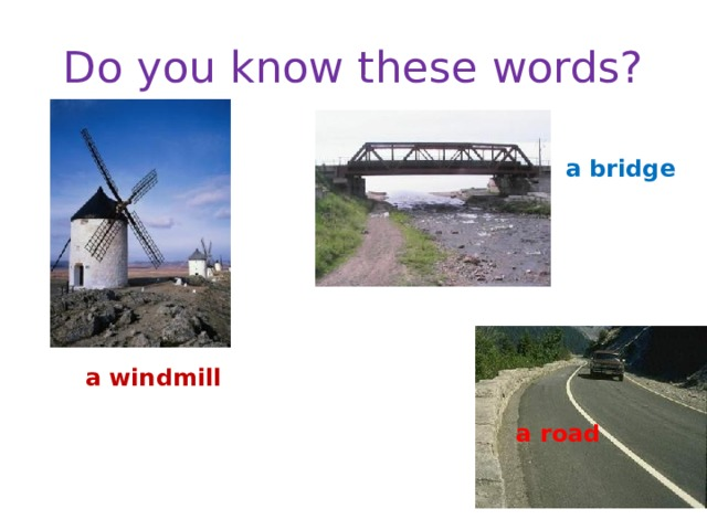 Do you know these words? a bridge a windmill a road