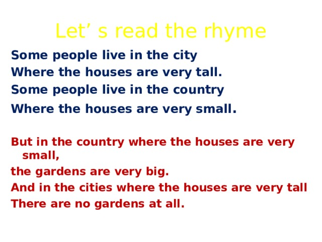 Let' s read the rhyme Some people live in the city Where the houses are very tall. Some people live in the country Where the houses are very small .  But in the country where the houses are very small, the gardens are very big. And in the cities where the houses are very tall There are no gardens at all.
