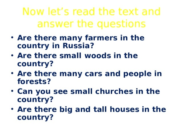 Now let's read the text and answer the questions Are there many farmers in the country in Russia? Are there small woods in the country? Are there many cars and people in forests? Can you see small churches in the country? Are there big and tall houses in the country?