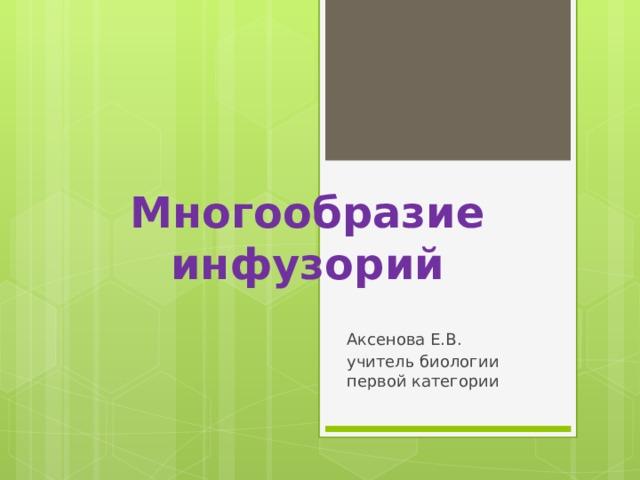 Многообразие инфузорий Аксенова Е.В. учитель биологии первой категории