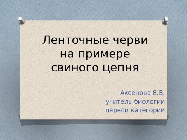 Ленточные черви на примере свиного цепня Аксенова Е.В. учитель биологии первой категории