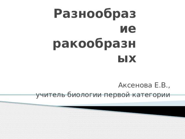 Разнообразие ракообразных Аксенова Е.В., учитель биологии первой категории
