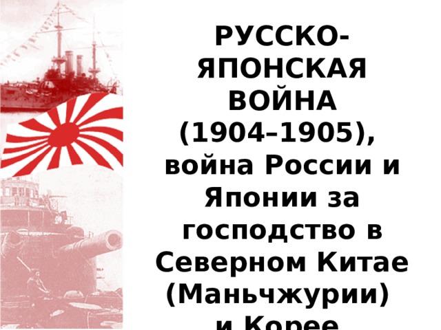 РУССКО-ЯПОНСКАЯ ВОЙНА (1904–1905), война России и Японии за господство в Северном Китае (Маньчжурии) и Корее.