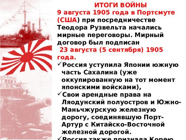 ИТОГИ ВОЙНЫ 9 августа 1905 года в Портсмуте (США ) при посредничестве Теодора Рузвельта начались мирные переговоры. Мирный договор был подписан  23 августа (5 сентября) 1905 года. Россия уступила Японии южную часть Сахалина (уже оккупированную на тот момент японскими войсками), Свои арендные права на Ляодунский полуостров и Южно-Маньчжурскую железную дорогу, соединявшую Порт-Артур с Китайско-Восточной железной дорогой. Россия также признала Корею японской зоной влияния.