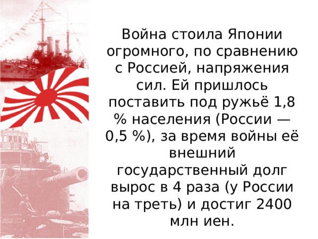 Война стоила Японии огромного, по сравнению с Россией, напряжения сил. Ей пришлось поставить под ружьё 1,8 % населения (России — 0,5 %), за время войны её внешний государственный долг вырос в 4 раза (у России на треть) и достиг 2400 млн иен.