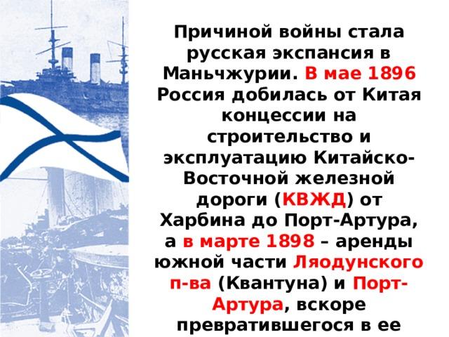 Причиной войны стала русская экспансия в Маньчжурии. В мае 1896 Россия добилась от Китая концессии на строительство и эксплуатацию Китайско-Восточной железной дороги ( КВЖД ) от Харбина до Порт-Артура, а в марте 1898 – аренды южной части Ляодунского п-ва (Квантуна) и Порт-Артура , вскоре превратившегося в ее главную военно-морскую базу на Дальнем Востоке.