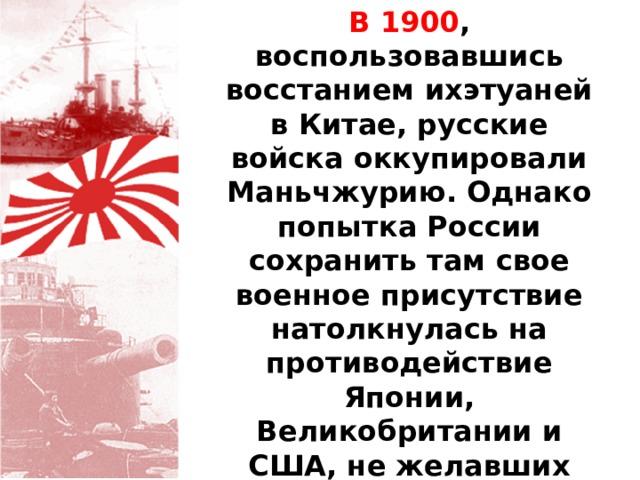 В 1900 , воспользовавшись восстанием ихэтуаней в Китае, русские войска оккупировали Маньчжурию. Однако попытка России сохранить там свое военное присутствие натолкнулась на противодействие Японии, Великобритании и США, не желавших усиления российского влияния в Северном Китае.