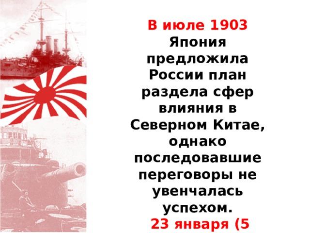 В июле 1903 Япония предложила России план раздела сфер влияния в Северном Китае, однако последовавшие переговоры не увенчалась успехом.  23 января (5 февраля) 1904 Япония разорвала дипломатические отношения с Россией.