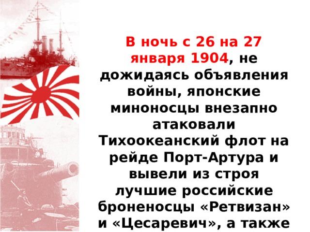 В ночь с 26 на 27 января 1904 , не дожидаясь объявления войны, японские миноносцы внезапно атаковали Тихоокеанский флот на рейде Порт-Артура и вывели из строя лучшие российские броненосцы «Ретвизан» и «Цесаревич», а также крейсер «Паллада».