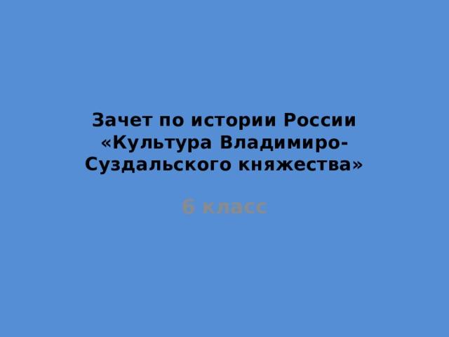 Зачет по истории России  «Культура Владимиро-Суздальского княжества» 6 класс