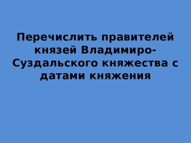Перечислить правителей князей Владимиро-Суздальского княжества с датами княжения