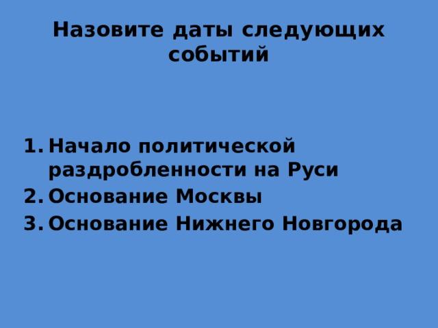 Назовите даты следующих событий Начало политической раздробленности на Руси Основание Москвы Основание Нижнего Новгорода